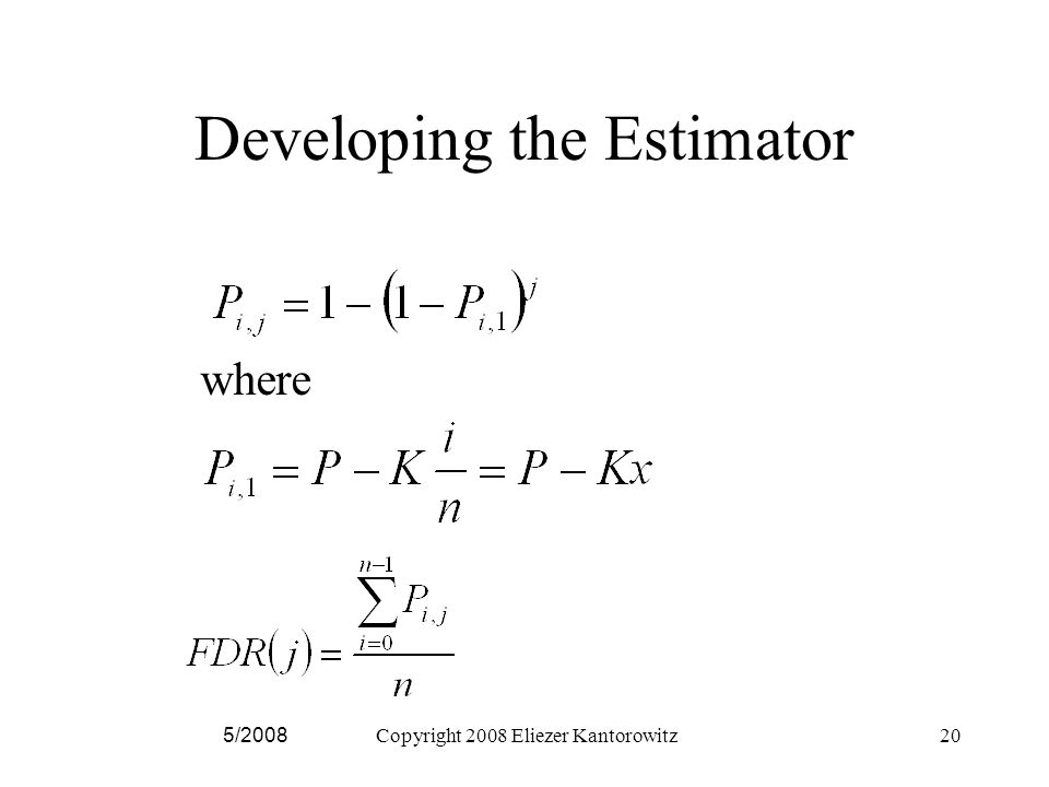 Developing the Estimator 5/2008Copyright 2008 Eliezer Kantorowitz20 where