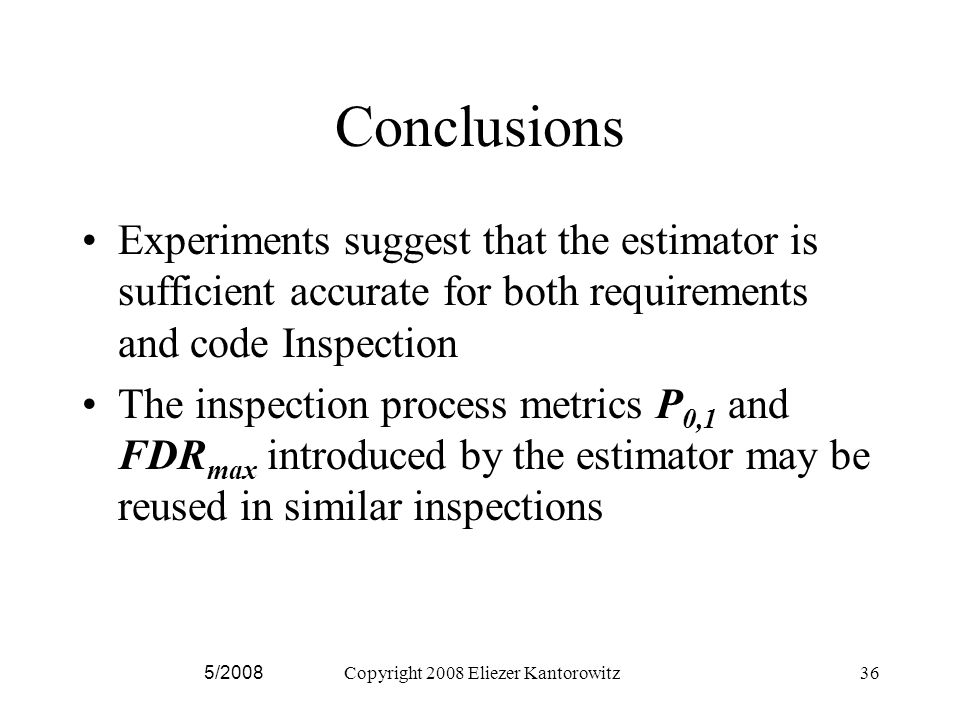 5/2008Copyright 2008 Eliezer Kantorowitz36 Conclusions Experiments suggest that the estimator is sufficient accurate for both requirements and code Inspection The inspection process metrics P 0,1 and FDR max introduced by the estimator may be reused in similar inspections