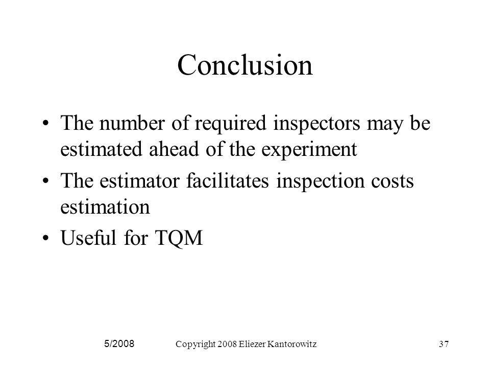 Conclusion The number of required inspectors may be estimated ahead of the experiment The estimator facilitates inspection costs estimation Useful for TQM 5/2008Copyright 2008 Eliezer Kantorowitz37