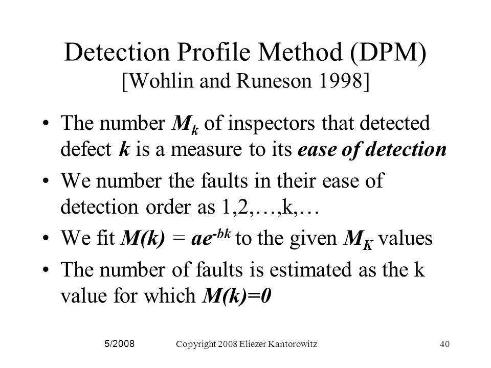 5/2008Copyright 2008 Eliezer Kantorowitz40 Detection Profile Method (DPM) [Wohlin and Runeson 1998] The number M k of inspectors that detected defect k is a measure to its ease of detection We number the faults in their ease of detection order as 1,2,…,k,… We fit M(k) = ae -bk to the given M K values The number of faults is estimated as the k value for which M(k)=0