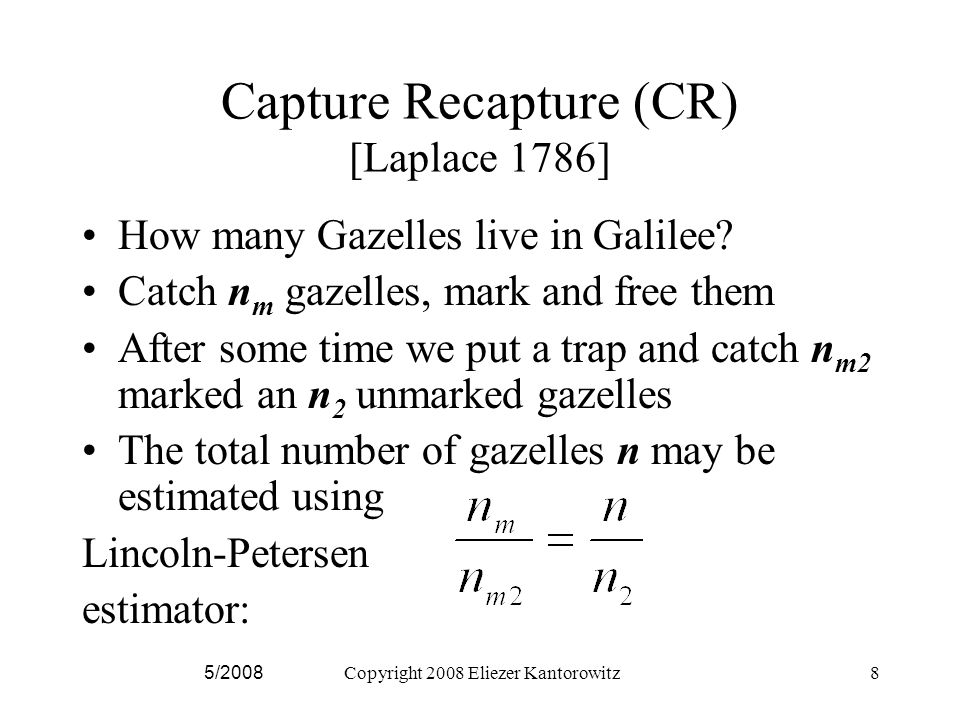 5/2008Copyright 2008 Eliezer Kantorowitz8 Capture Recapture (CR) [Laplace 1786] How many Gazelles live in Galilee.