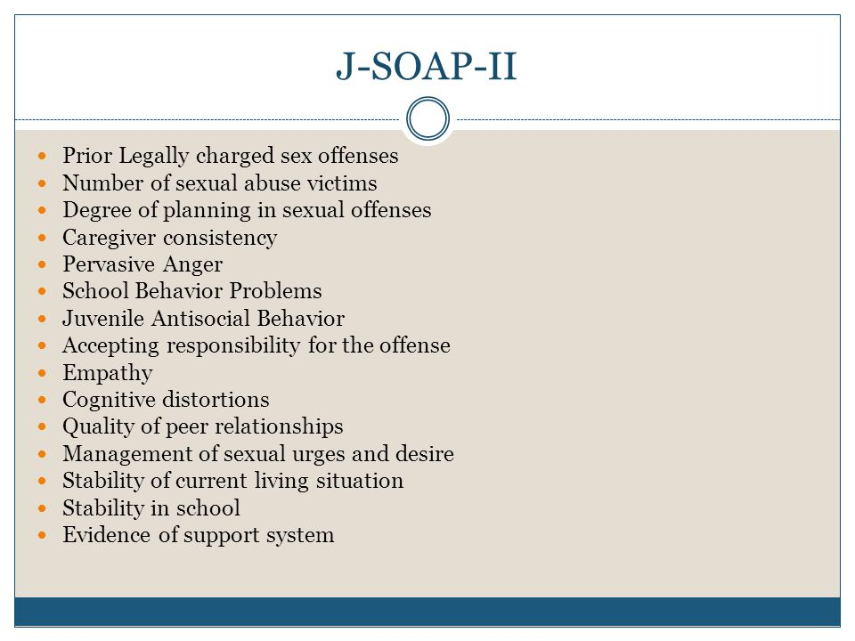 J-SOAP-II Prior Legally charged sex offenses Number of sexual abuse victims Degree of planning in sexual offenses Caregiver consistency Pervasive Anger School Behavior Problems Juvenile Antisocial Behavior Accepting responsibility for the offense Empathy Cognitive distortions Quality of peer relationships Management of sexual urges and desire Stability of current living situation Stability in school Evidence of support system