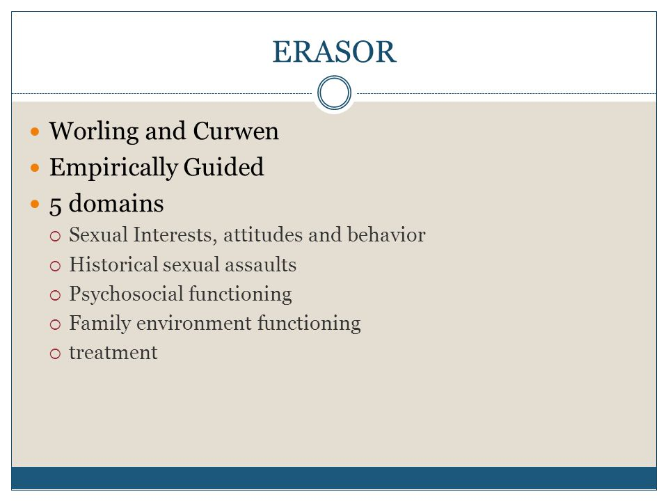 ERASOR Worling and Curwen Empirically Guided 5 domains  Sexual Interests, attitudes and behavior  Historical sexual assaults  Psychosocial functioning  Family environment functioning  treatment