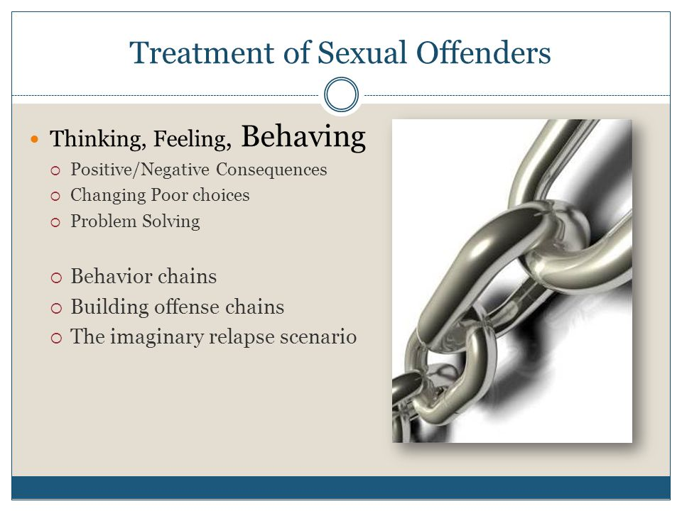 Treatment of Sexual Offenders Thinking, Feeling, Behaving  Positive/Negative Consequences  Changing Poor choices  Problem Solving  Behavior chains  Building offense chains  The imaginary relapse scenario