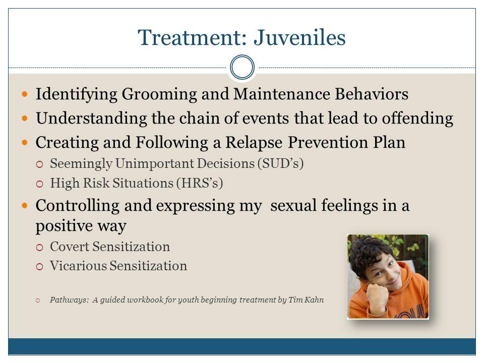 Treatment: Juveniles Identifying Grooming and Maintenance Behaviors Understanding the chain of events that lead to offending Creating and Following a Relapse Prevention Plan  Seemingly Unimportant Decisions (SUD's)  High Risk Situations (HRS's) Controlling and expressing my sexual feelings in a positive way  Covert Sensitization  Vicarious Sensitization  Pathways: A guided workbook for youth beginning treatment by Tim Kahn