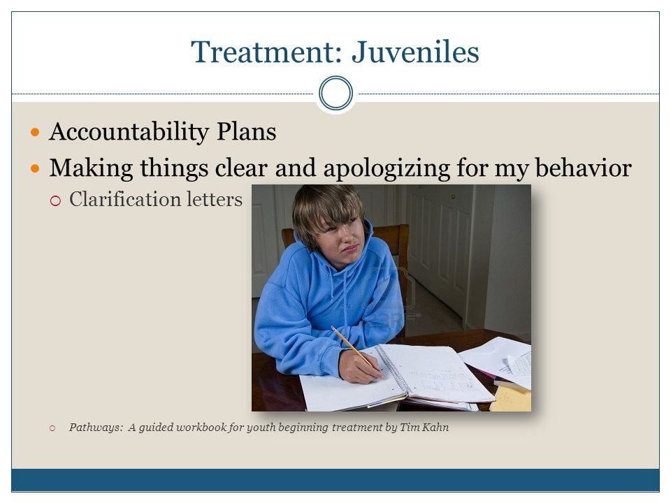 Treatment: Juveniles Accountability Plans Making things clear and apologizing for my behavior  Clarification letters  Pathways: A guided workbook for youth beginning treatment by Tim Kahn