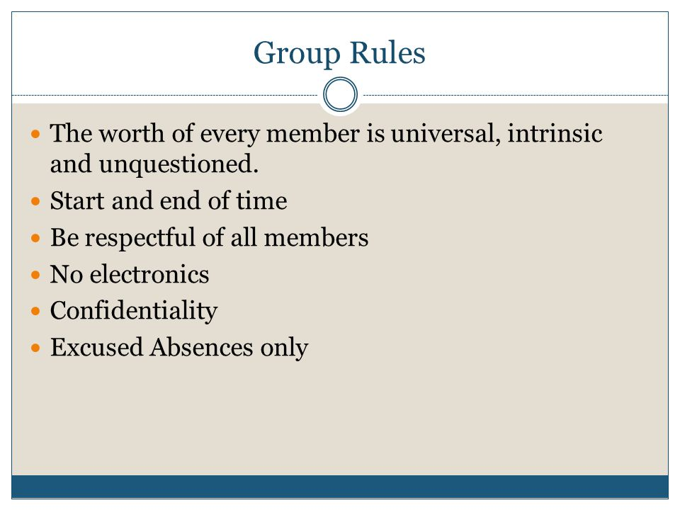 Group Rules The worth of every member is universal, intrinsic and unquestioned.