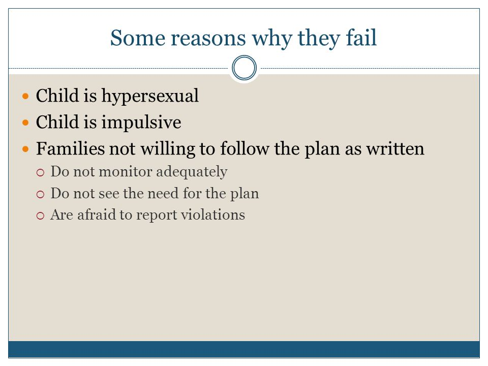 Some reasons why they fail Child is hypersexual Child is impulsive Families not willing to follow the plan as written  Do not monitor adequately  Do not see the need for the plan  Are afraid to report violations