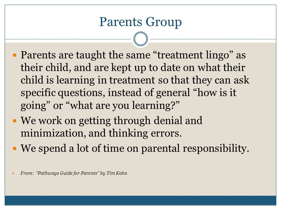 Parents Group Parents are taught the same treatment lingo as their child, and are kept up to date on what their child is learning in treatment so that they can ask specific questions, instead of general how is it going or what are you learning? We work on getting through denial and minimization, and thinking errors.