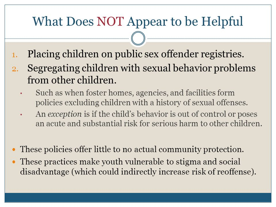 What Does NOT Appear to be Helpful 1.Placing children on public sex offender registries.
