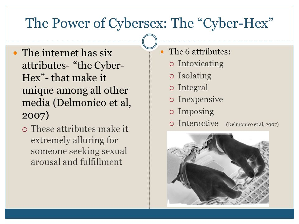 The Power of Cybersex: The Cyber-Hex The internet has six attributes- the Cyber- Hex - that make it unique among all other media (Delmonico et al, 2007)  These attributes make it extremely alluring for someone seeking sexual arousal and fulfillment The 6 attributes:  Intoxicating  Isolating  Integral  Inexpensive  Imposing  Interactive (Delmonico et al, 2007)