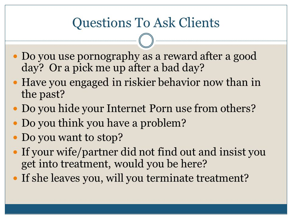 Questions To Ask Clients Do you use pornography as a reward after a good day.