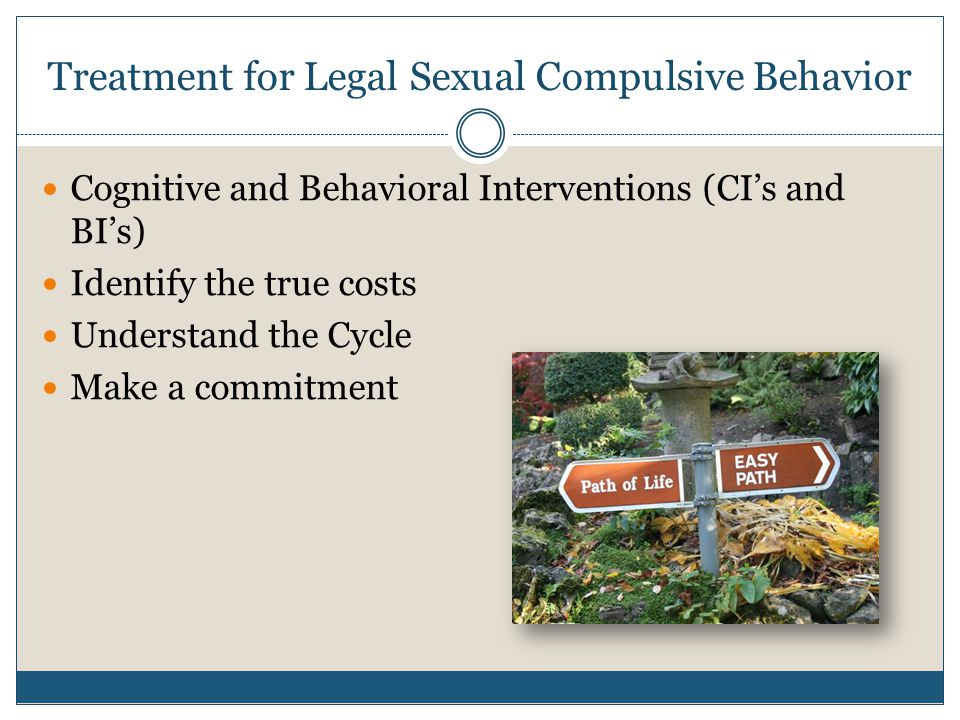 Treatment for Legal Sexual Compulsive Behavior Cognitive and Behavioral Interventions (CI's and BI's) Identify the true costs Understand the Cycle Make a commitment