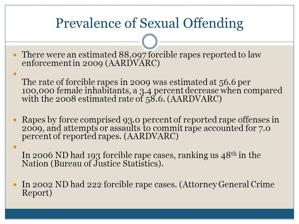 Prevalence of Sexual Offending There were an estimated 88,097 forcible rapes reported to law enforcement in 2009 (AARDVARC) The rate of forcible rapes in 2009 was estimated at 56.6 per 100,000 female inhabitants, a 3.4 percent decrease when compared with the 2008 estimated rate of 58.6.