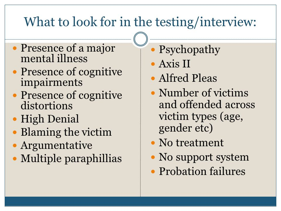 What to look for in the testing/interview: Presence of a major mental illness Presence of cognitive impairments Presence of cognitive distortions High Denial Blaming the victim Argumentative Multiple paraphillias Psychopathy Axis II Alfred Pleas Number of victims and offended across victim types (age, gender etc) No treatment No support system Probation failures