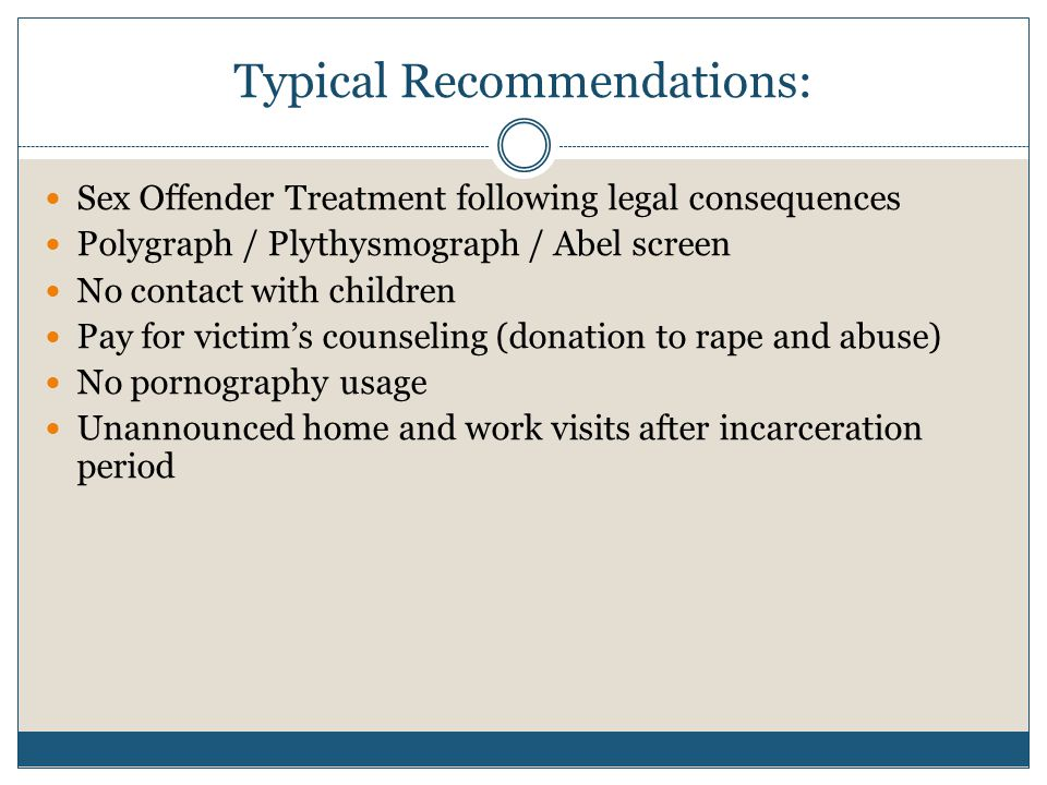 Typical Recommendations: Sex Offender Treatment following legal consequences Polygraph / Plythysmograph / Abel screen No contact with children Pay for victim's counseling (donation to rape and abuse) No pornography usage Unannounced home and work visits after incarceration period