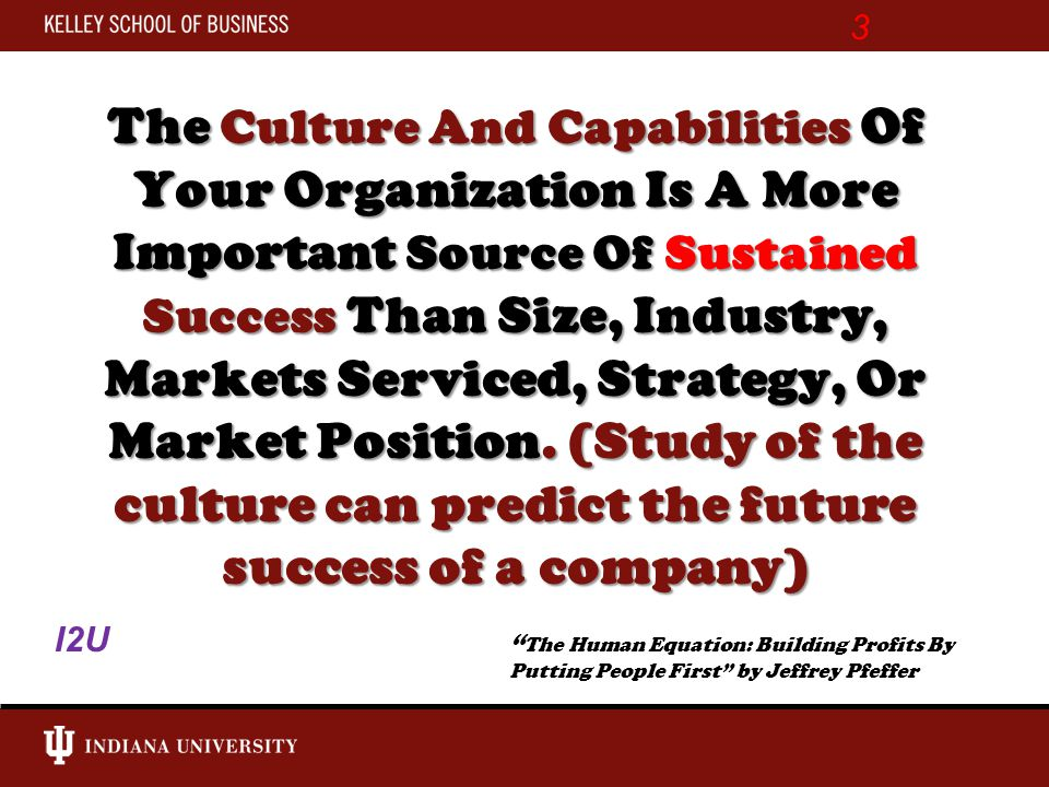 The Culture And Capabilities Of Your Organization Is A More Important Source Of Sustained Success Than Size, Industry, Markets Serviced, Strategy, Or Market Position.