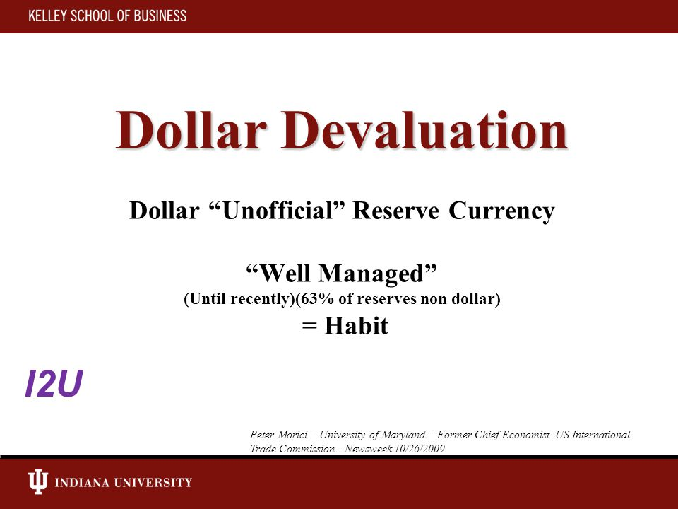 Dollar Devaluation Dollar Devaluation Dollar Unofficial Reserve Currency Well Managed (Until recently)(63% of reserves non dollar) = Habit Peter Morici – University of Maryland – Former Chief Economist US International Trade Commission - Newsweek 10/26/2009 I2U