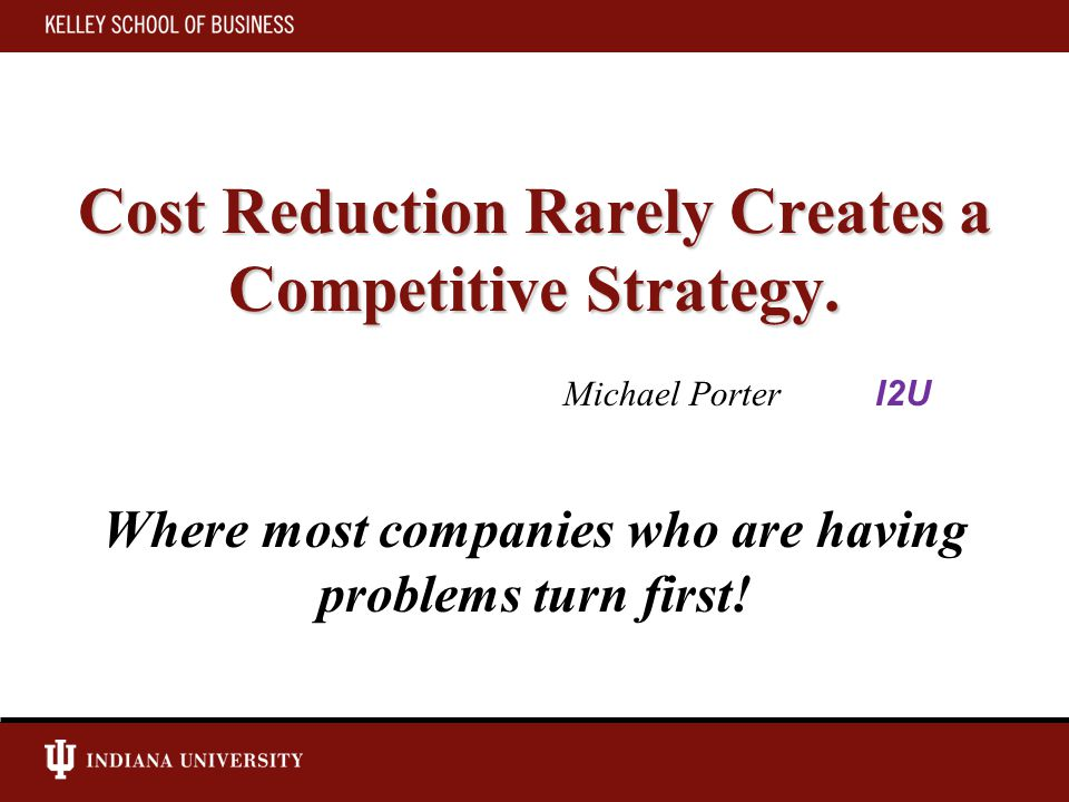 Cost Reduction Rarely Creates a Competitive Strategy.