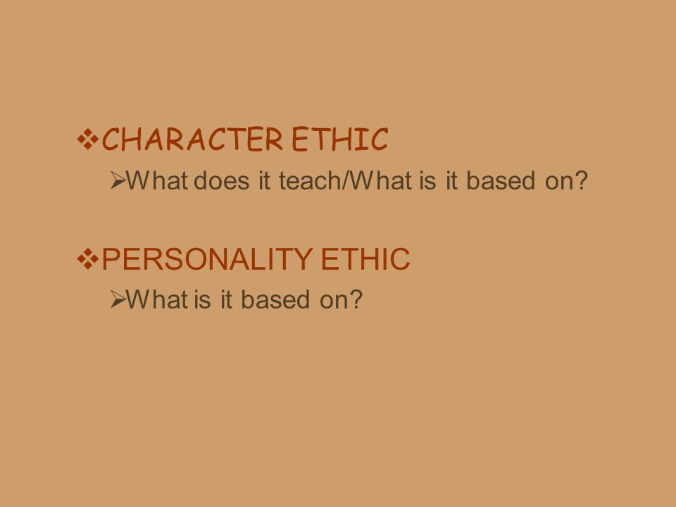  CHARACTER ETHIC  What does it teach/What is it based on?  PERSONALITY ETHIC  What is it based on?