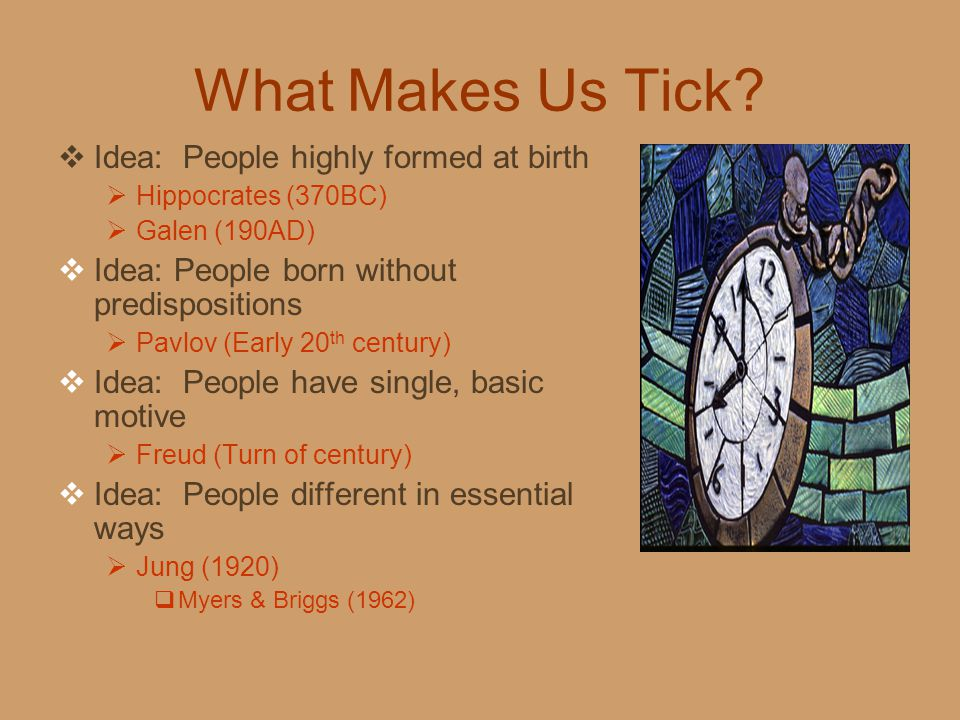 What Makes Us Tick?  Idea: People highly formed at birth  Hippocrates (370BC)  Galen (190AD)  Idea: People born without predispositions  Pavlov (