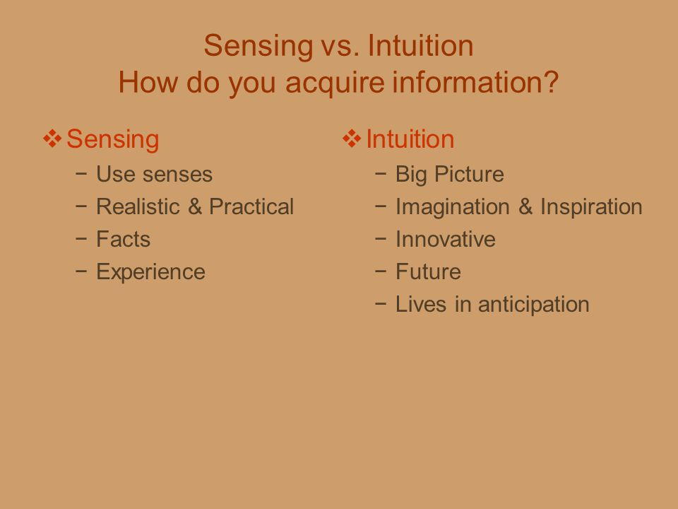 Sensing vs. Intuition How do you acquire information?  Sensing −Use senses −Realistic & Practical −Facts −Experience  Intuition −Big Picture −Imagin