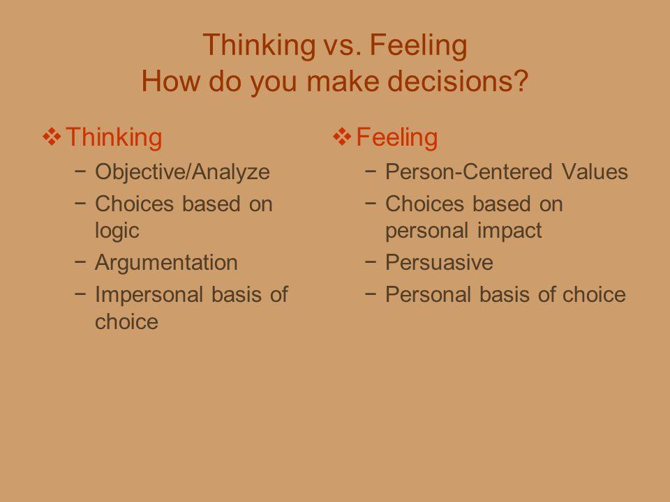 Thinking vs. Feeling How do you make decisions?  Thinking −Objective/Analyze −Choices based on logic −Argumentation −Impersonal basis of choice  Fee