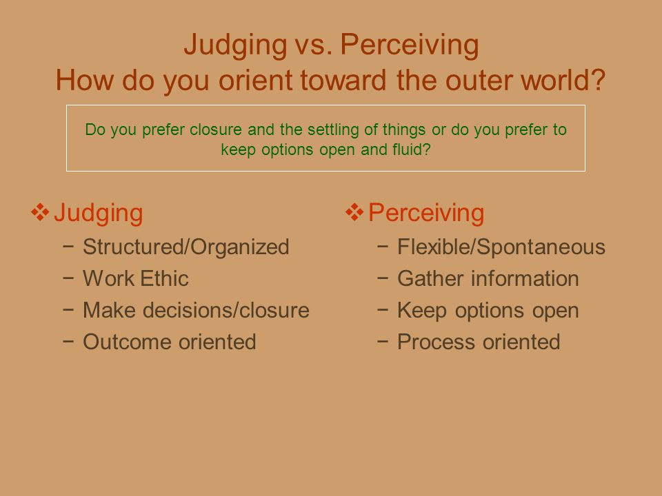 Judging vs. Perceiving How do you orient toward the outer world?  Judging −Structured/Organized −Work Ethic −Make decisions/closure −Outcome oriented