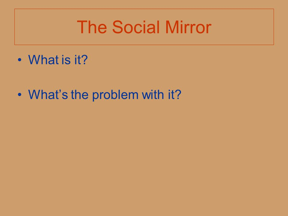 The Social Mirror What is it? What's the problem with it?