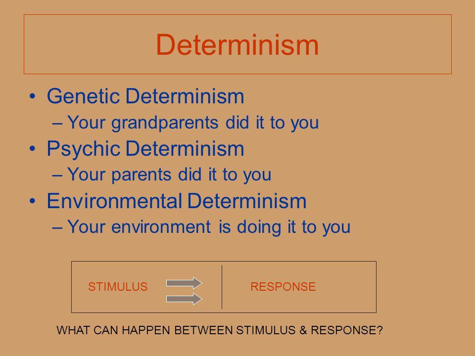 Determinism Genetic Determinism –Your grandparents did it to you Psychic Determinism –Your parents did it to you Environmental Determinism –Your envir