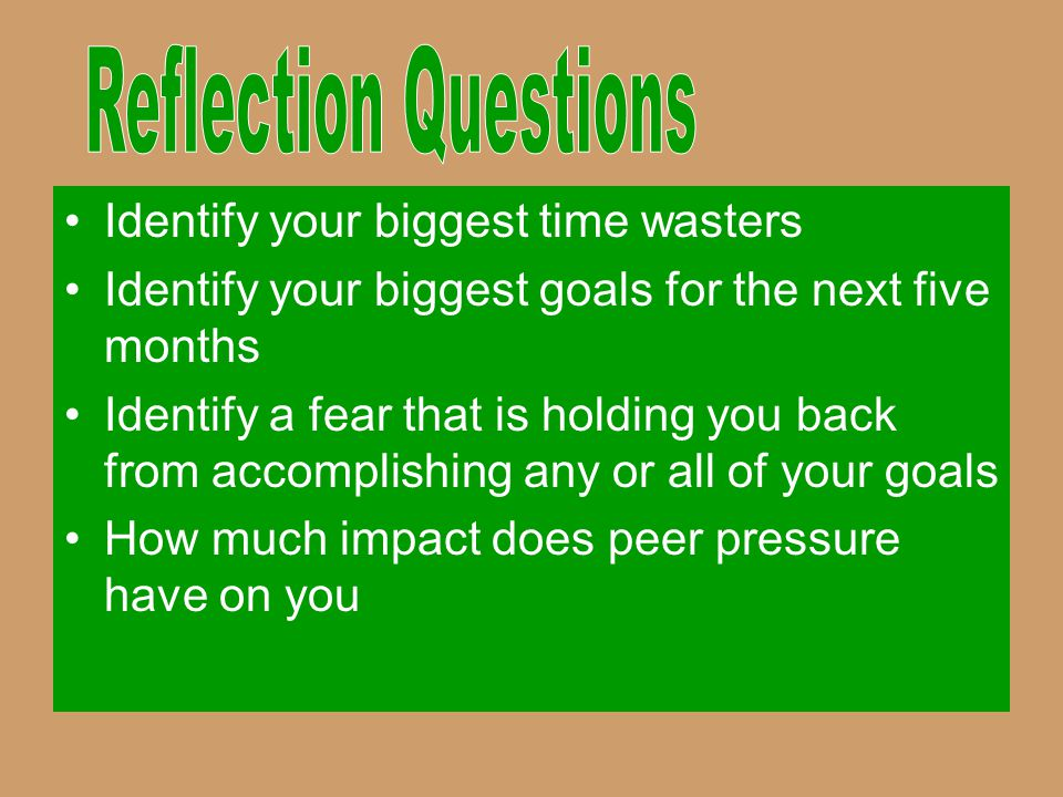 Identify your biggest time wasters Identify your biggest goals for the next five months Identify a fear that is holding you back from accomplishing an