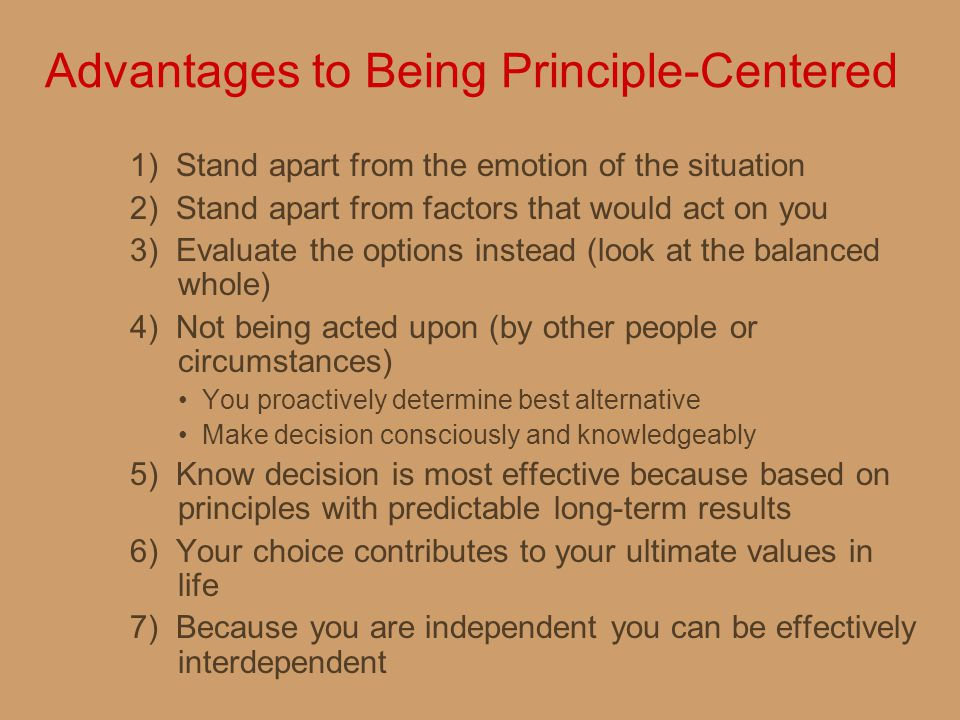 Advantages to Being Principle-Centered 1) Stand apart from the emotion of the situation 2) Stand apart from factors that would act on you 3) Evaluate