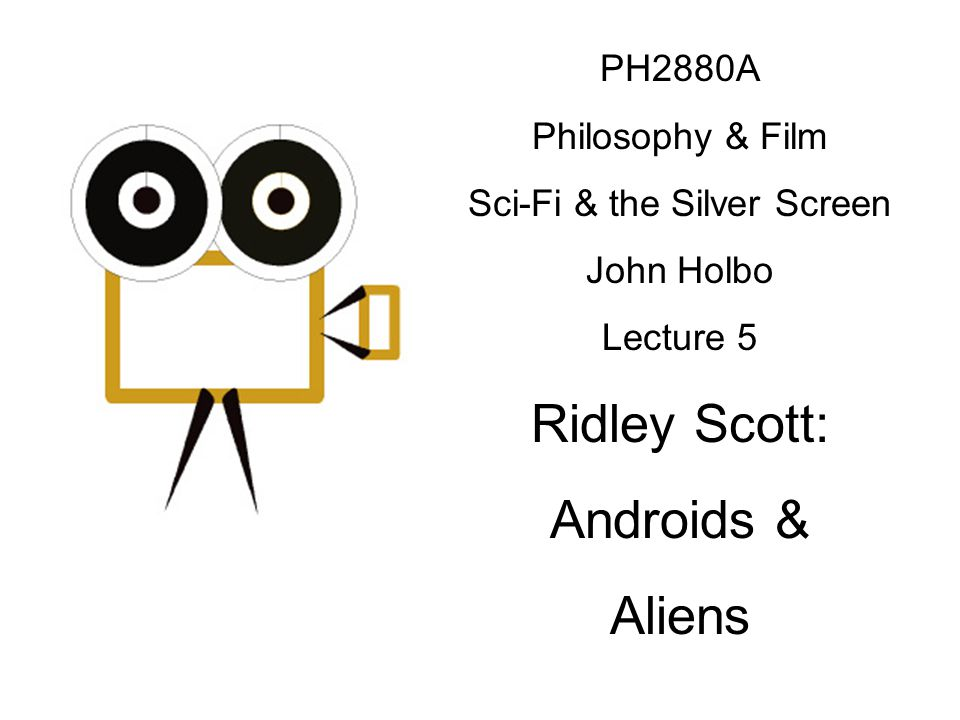 PH2880A Philosophy & Film Sci-Fi & the Silver Screen John Holbo Lecture 5 Ridley Scott: Androids & Aliens