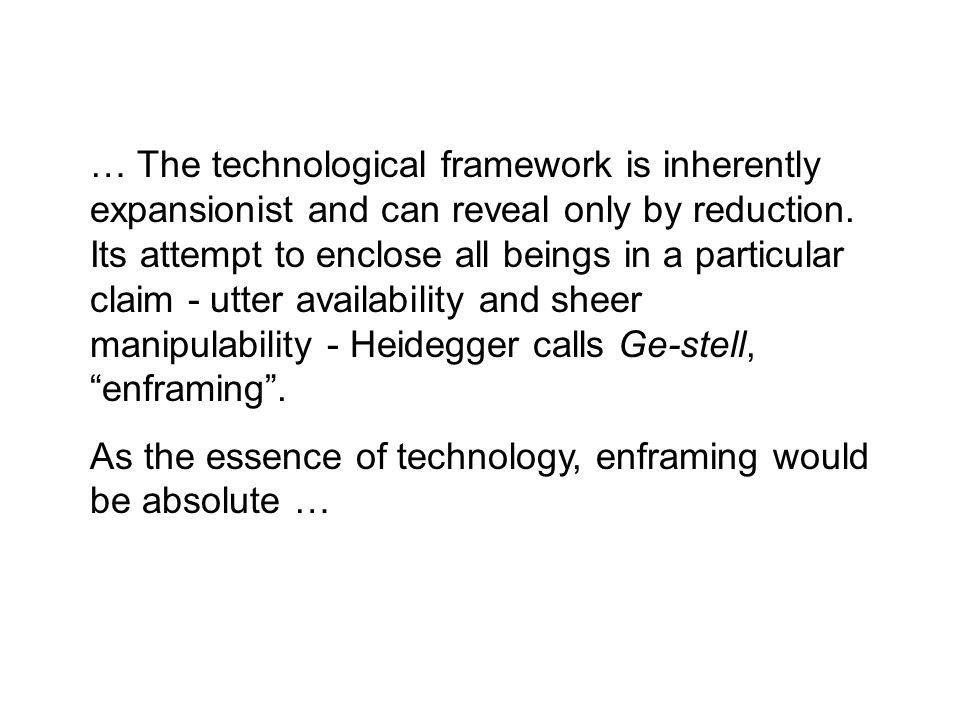 … The technological framework is inherently expansionist and can reveal only by reduction. Its attempt to enclose all beings in a particular claim - u