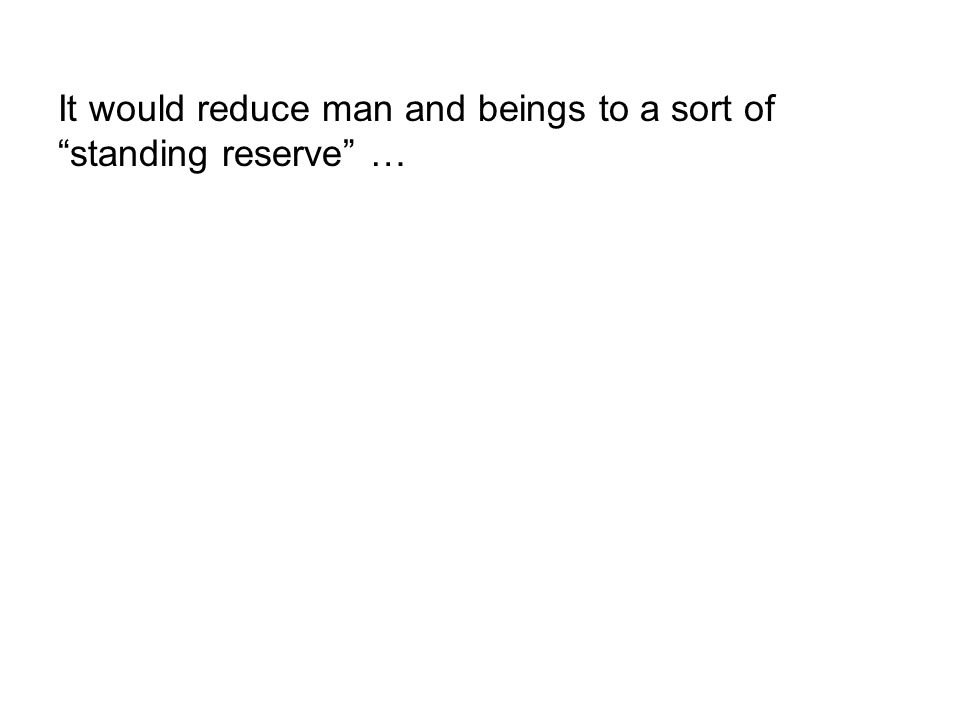 """It would reduce man and beings to a sort of """"standing reserve"""" …"""