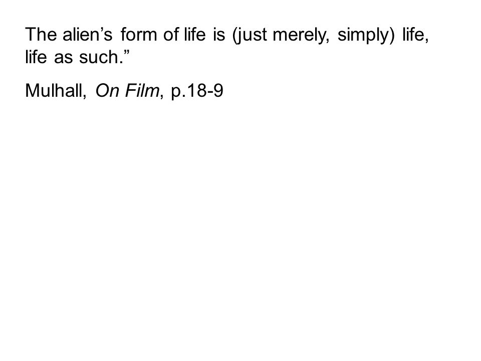 The alien's form of life is (just merely, simply) life, life as such. Mulhall, On Film, p.18-9
