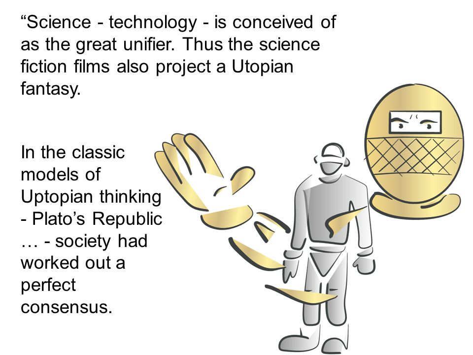 """""""Science - technology - is conceived of as the great unifier. Thus the science fiction films also project a Utopian fantasy. In the classic models of"""