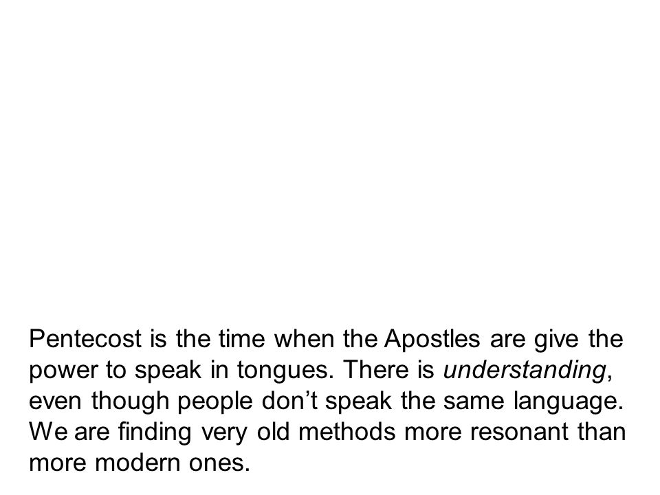Pentecost is the time when the Apostles are give the power to speak in tongues.