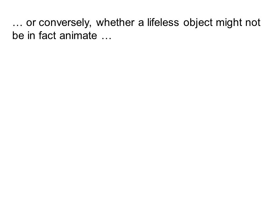 … or conversely, whether a lifeless object might not be in fact animate …