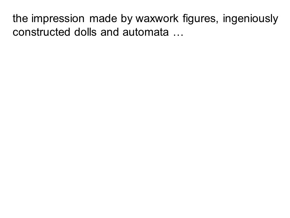 the impression made by waxwork figures, ingeniously constructed dolls and automata …