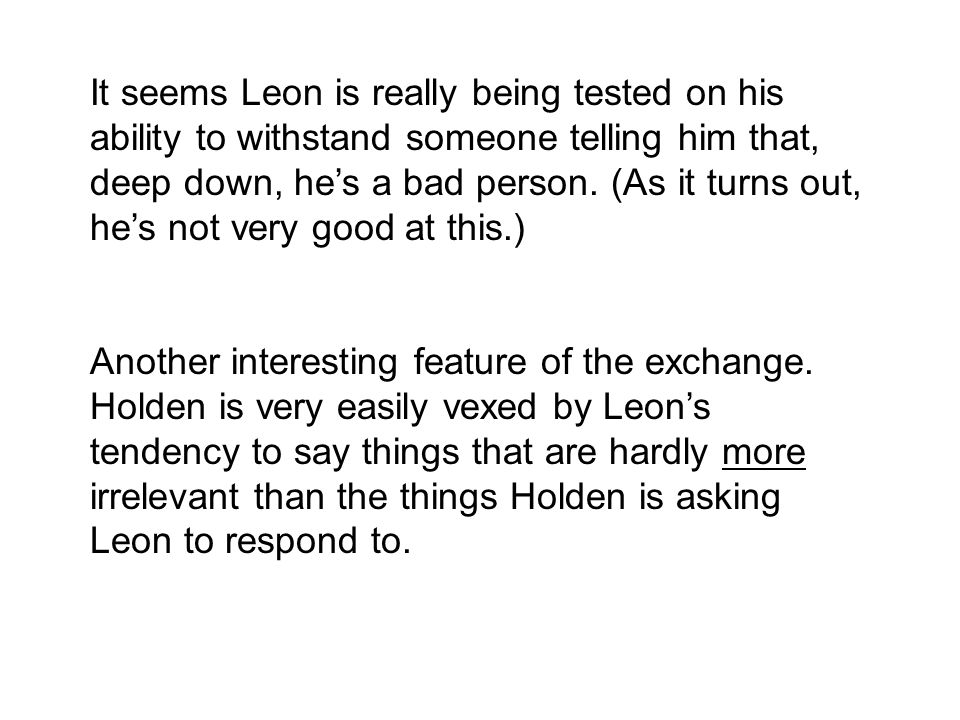 It seems Leon is really being tested on his ability to withstand someone telling him that, deep down, he's a bad person. (As it turns out, he's not ve