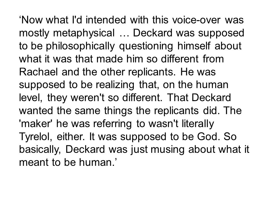 'Now what I'd intended with this voice-over was mostly metaphysical … Deckard was supposed to be philosophically questioning himself about what it was