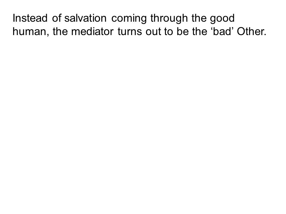 Instead of salvation coming through the good human, the mediator turns out to be the 'bad' Other.