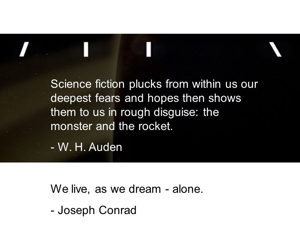 Science fiction plucks from within us our deepest fears and hopes then shows them to us in rough disguise: the monster and the rocket.