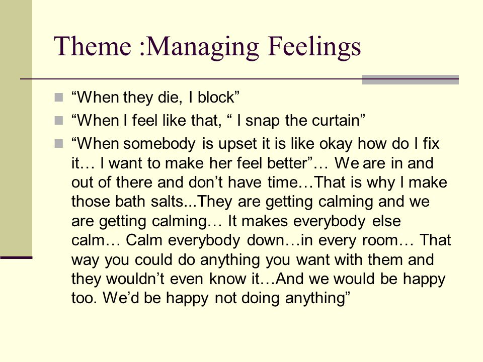 Theme :Managing Feelings When they die, I block When I feel like that, I snap the curtain When somebody is upset it is like okay how do I fix it… I want to make her feel better … We are in and out of there and don't have time…That is why I make those bath salts...They are getting calming and we are getting calming… It makes everybody else calm… Calm everybody down…in every room… That way you could do anything you want with them and they wouldn't even know it…And we would be happy too.