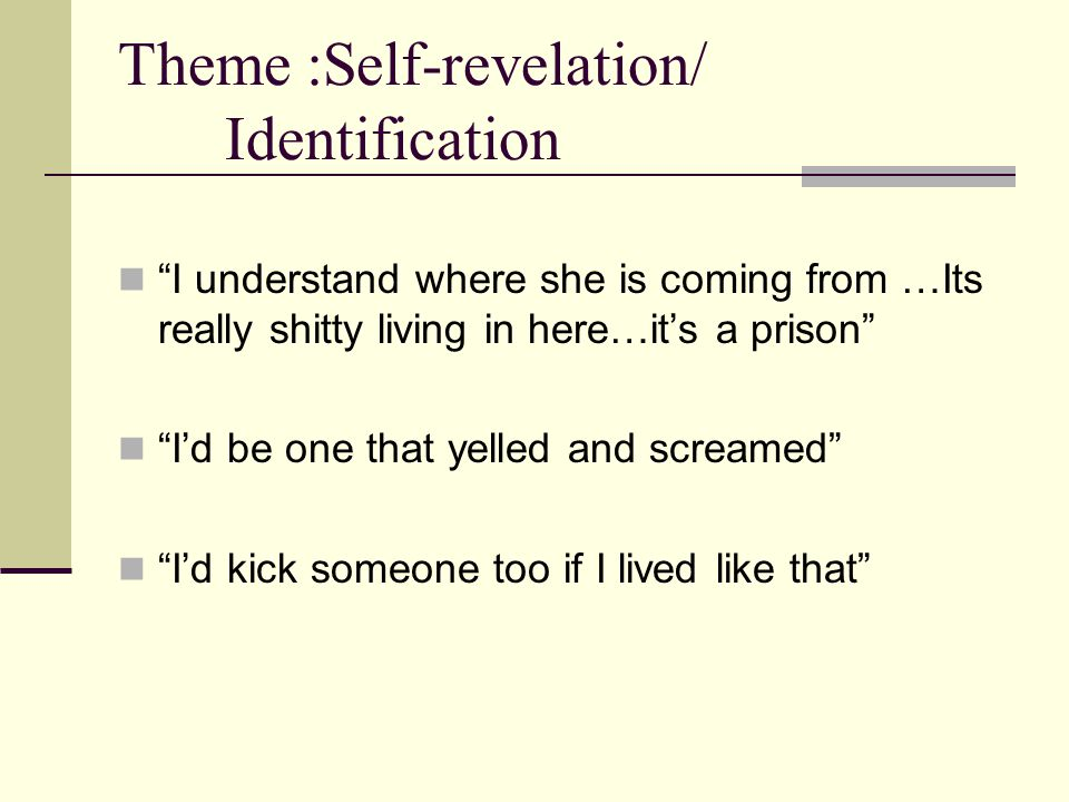 Theme :Self-revelation/ Identification I understand where she is coming from …Its really shitty living in here…it's a prison I'd be one that yelled and screamed I'd kick someone too if I lived like that