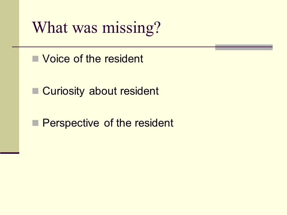 What was missing? Voice of the resident Curiosity about resident Perspective of the resident