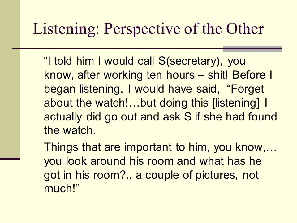 "Listening: Perspective of the Other ""I told him I would call S(secretary), you know, after working ten hours – shit! Before I began listening, I would"