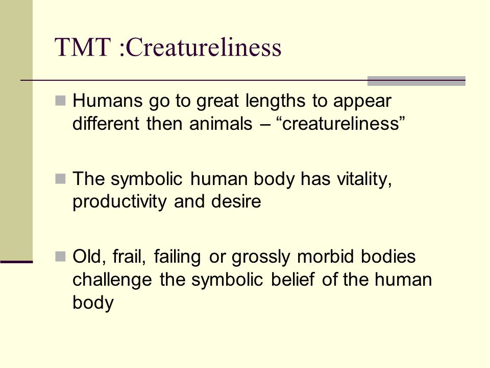 "TMT :Creatureliness Humans go to great lengths to appear different then animals – ""creatureliness"" The symbolic human body has vitality, productivity"