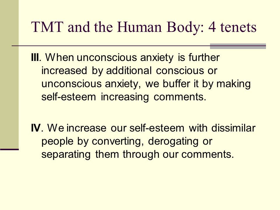 TMT and the Human Body: 4 tenets III. When unconscious anxiety is further increased by additional conscious or unconscious anxiety, we buffer it by ma